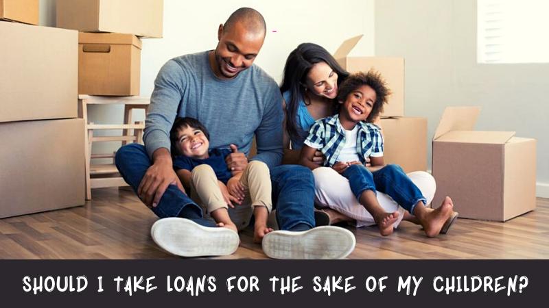 Should I Take Loans for the Sake of My Children