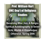 Prof. William Hart UNC Dep�t of Religious Studies  Becoming Who I Am: A Religio-Spiritual Autobiography in Seven Acts, Worlds & Knowledges Otherwise, Spring 2006